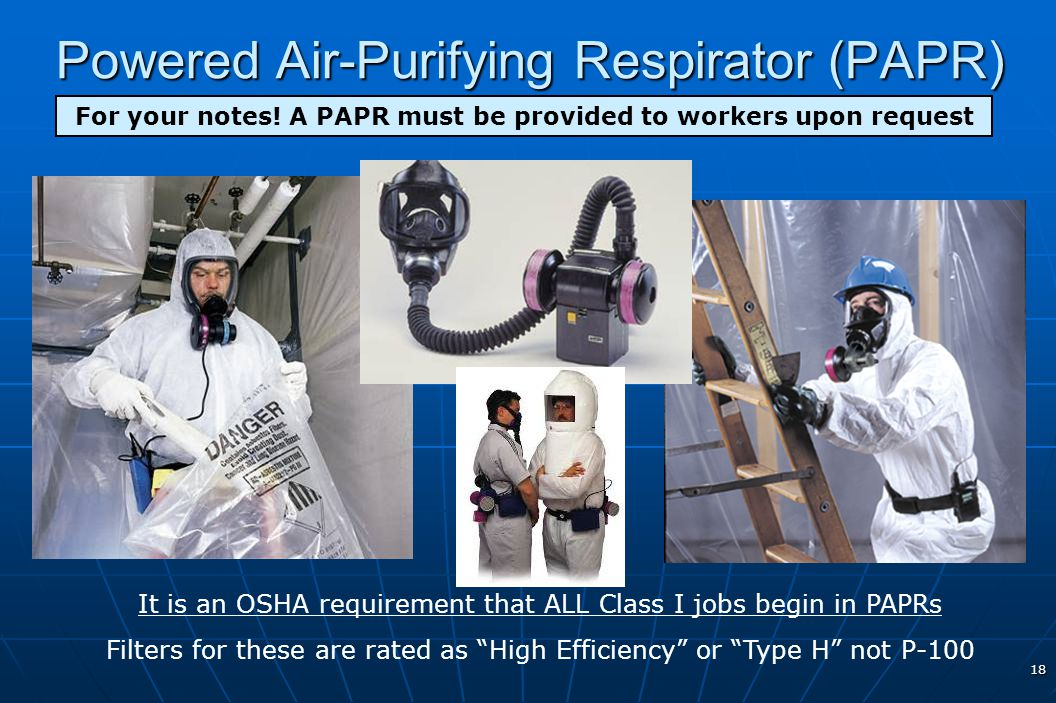 18 Powered Air-Purifying Respirator (PAPR) It is an OSHA requirement that ALL Class I jobs begin in PAPRs Filters for these are rated as High Efficien