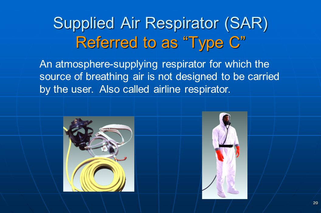 20 Supplied Air Respirator (SAR) Referred to as Type C An atmosphere-supplying respirator for which the source of breathing air is not designed to be