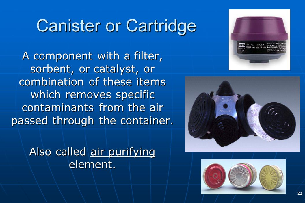 23 Canister or Cartridge A component with a filter, sorbent, or catalyst, or combination of these items which removes specific contaminants from the a