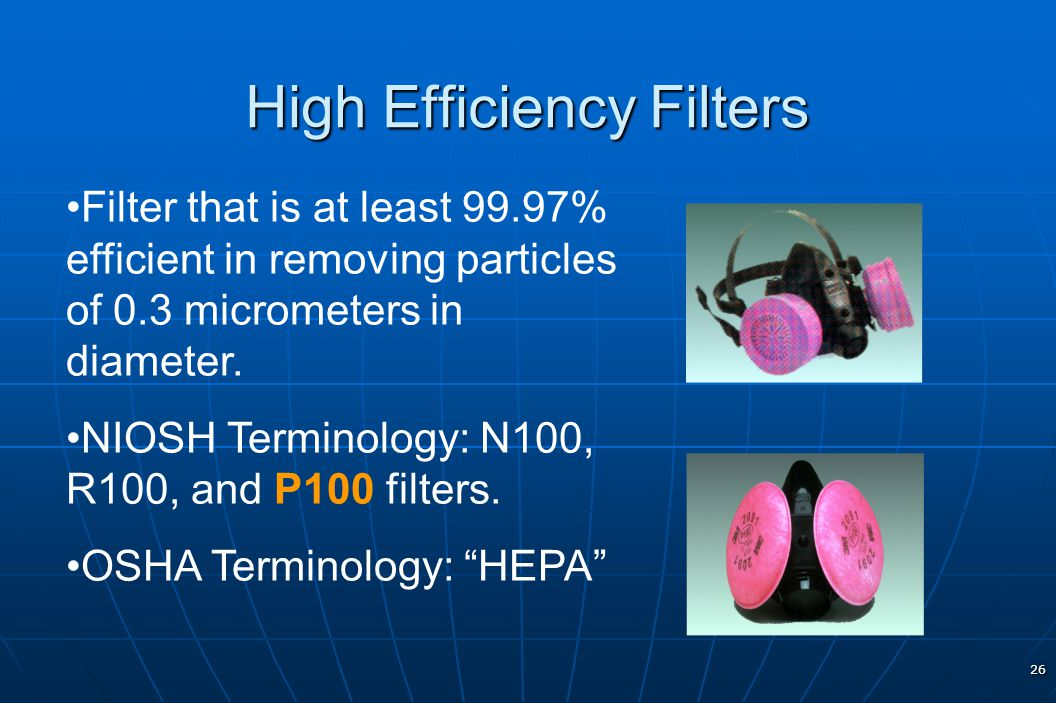 26 High Efficiency Filters Filter that is at least 99.97% efficient in removing particles of 0.3 micrometers in diameter. NIOSH Terminology: N100, R10
