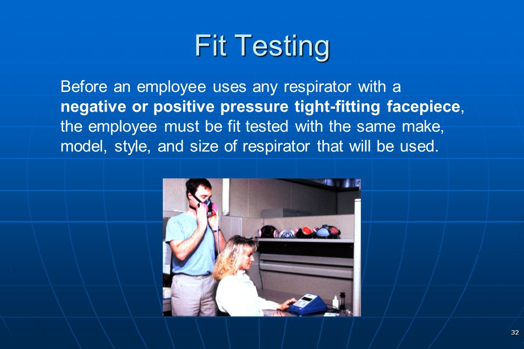 32 Fit Testing Before an employee uses any respirator with a negative or positive pressure tight-fitting facepiece, the employee must be fit tested wi