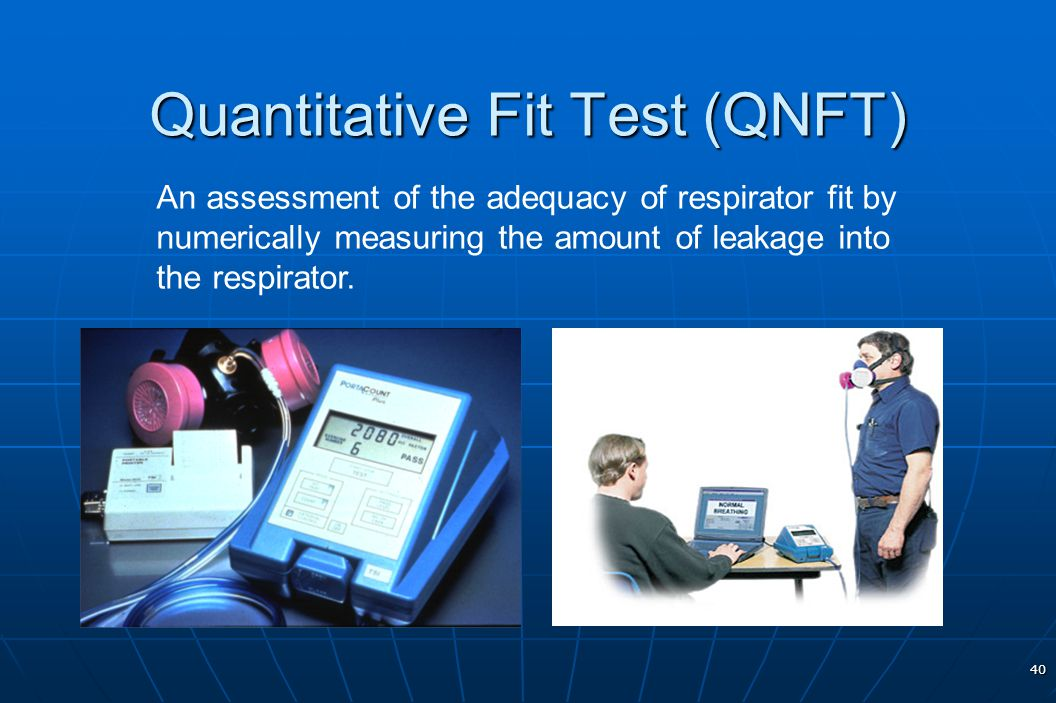 40 Quantitative Fit Test (QNFT) An assessment of the adequacy of respirator fit by numerically measuring the amount of leakage into the respirator.