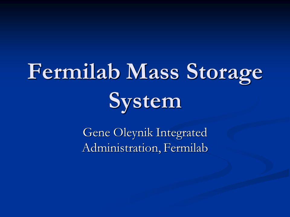 Fermilab Mass Storage System Gene Oleynik Integrated Administration, Fermilab