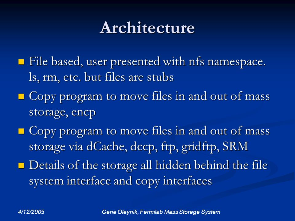 4/12/2005 Gene Oleynik, Fermilab Mass Storage System Architecture File based, user presented with nfs namespace. ls, rm, etc. but files are stubs File