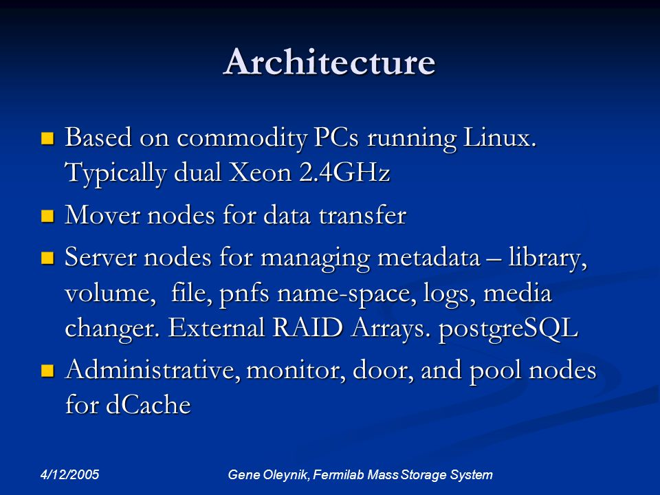 4/12/2005 Gene Oleynik, Fermilab Mass Storage System Architecture Based on commodity PCs running Linux. Typically dual Xeon 2.4GHz Based on commodity