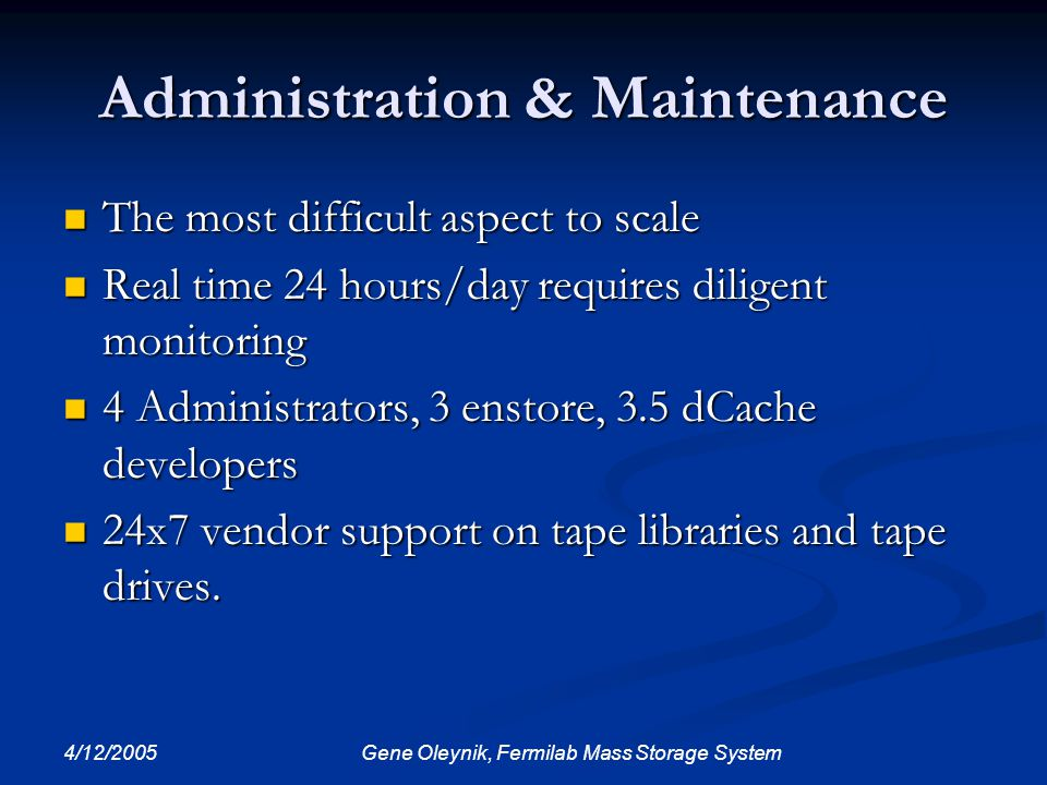 4/12/2005 Gene Oleynik, Fermilab Mass Storage System Administration & Maintenance The most difficult aspect to scale The most difficult aspect to scal