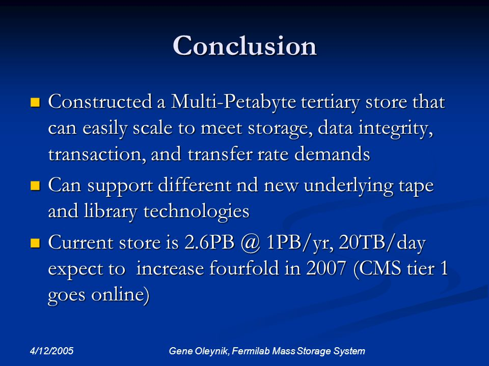 4/12/2005 Gene Oleynik, Fermilab Mass Storage System Conclusion Constructed a Multi-Petabyte tertiary store that can easily scale to meet storage, dat