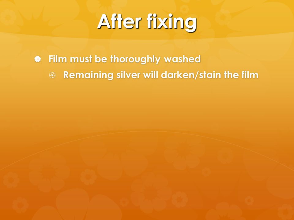 After fixing Film must be thoroughly washed Film must be thoroughly washed Remaining silver will darken/stain the film Remaining silver will darken/stain the film