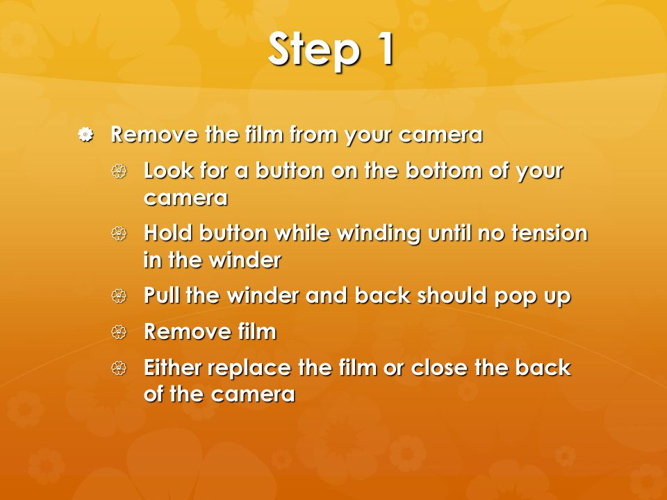 Step 1 Remove the film from your camera Remove the film from your camera Look for a button on the bottom of your camera Look for a button on the bottom of your camera Hold button while winding until no tension in the winder Hold button while winding until no tension in the winder Pull the winder and back should pop up Pull the winder and back should pop up Remove film Remove film Either replace the film or close the back of the camera Either replace the film or close the back of the camera
