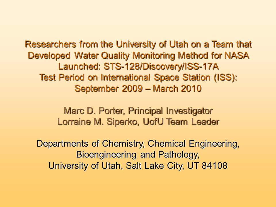 Researchers from the University of Utah on a Team that Developed Water Quality Monitoring Method for NASA Launched: STS-128/Discovery/ISS-17A Test Period on International Space Station (ISS): September 2009 – March 2010 Marc D.