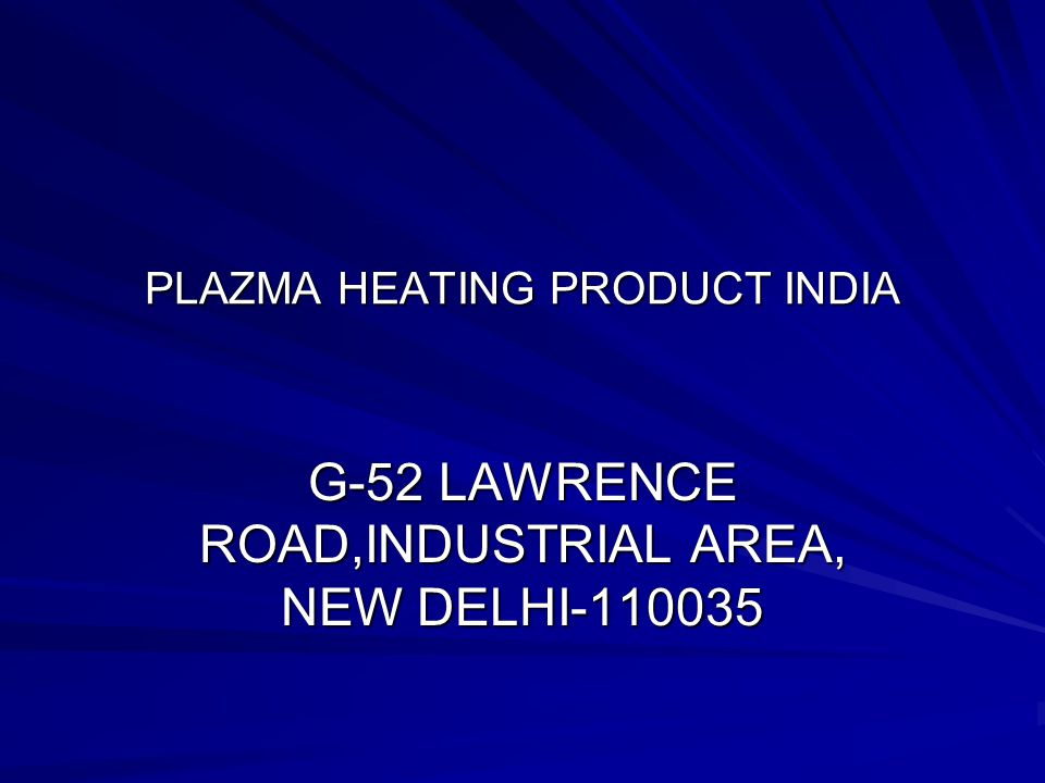 PLAZMA HEATING PRODUCT INDIA G-52 LAWRENCE ROAD,INDUSTRIAL AREA, NEW DELHI-110035