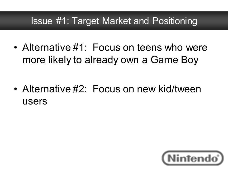 Issue #1: Target Market and Positioning Alternative #1: Focus on teens who were more likely to already own a Game Boy Alternative #2: Focus on new kid
