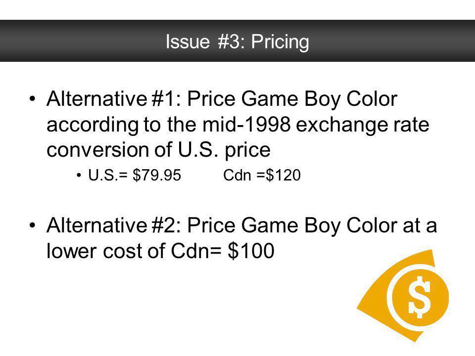 Alternative #1: Price Game Boy Color according to the mid-1998 exchange rate conversion of U.S. price U.S.= $79.95 Cdn =$120 Alternative #2: Price Gam