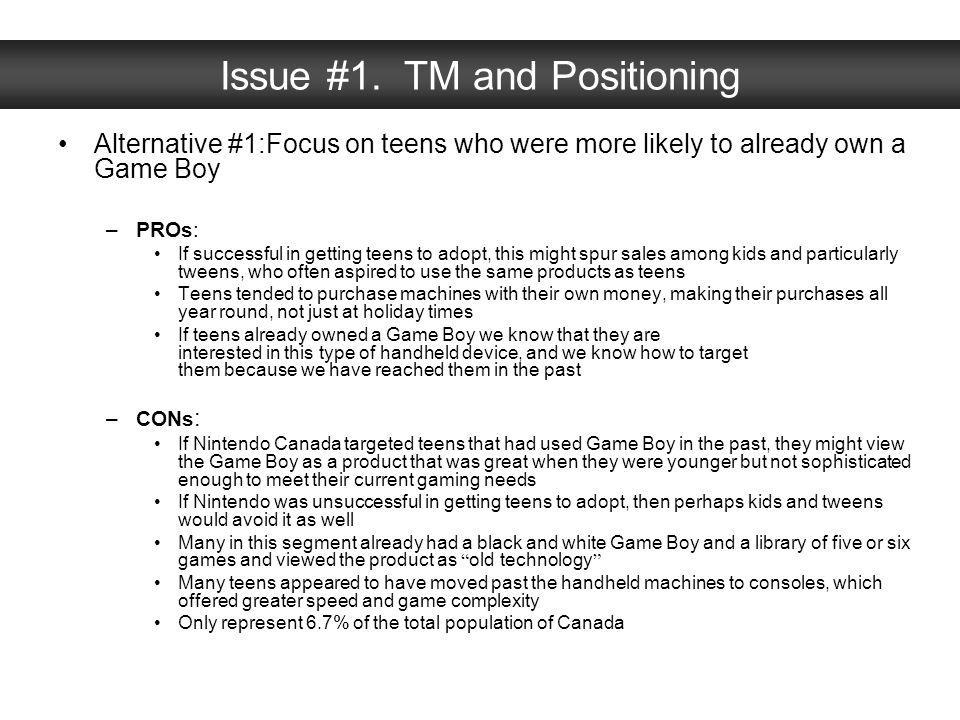 Issue #1. TM and Positioning Alternative #1:Focus on teens who were more likely to already own a Game Boy –PROs: If successful in getting teens to ado