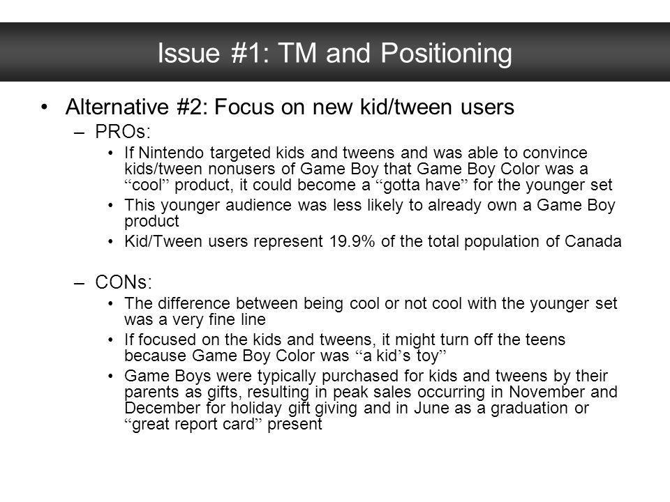 Issue #1: TM and Positioning Alternative #2: Focus on new kid/tween users –PROs: If Nintendo targeted kids and tweens and was able to convince kids/tw