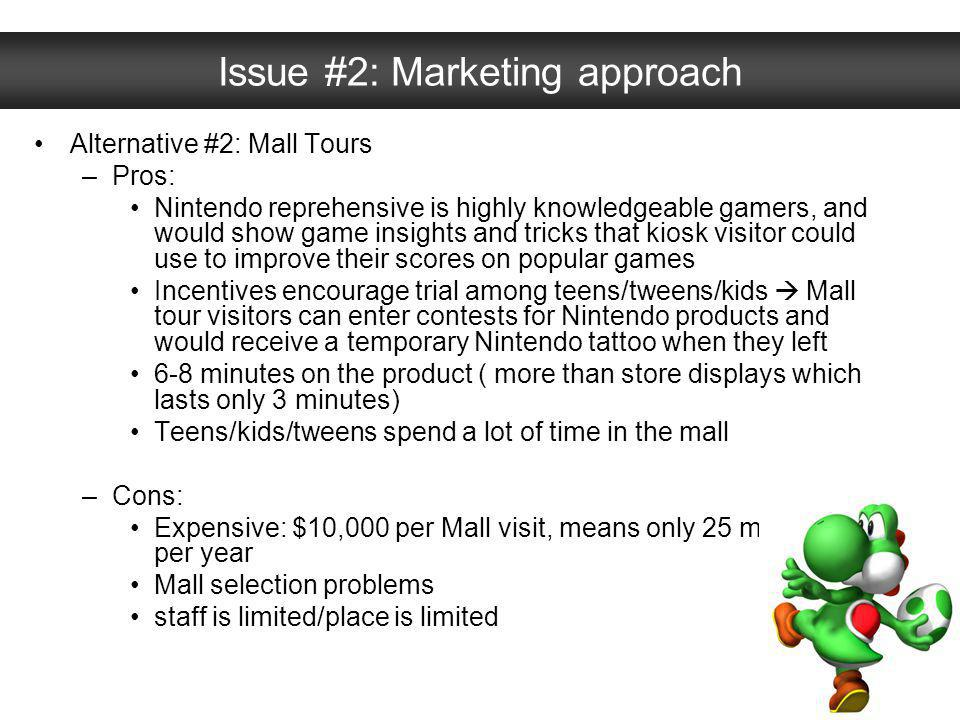 Issue #2: Marketing approach Alternative #2: Mall Tours –Pros: Nintendo reprehensive is highly knowledgeable gamers, and would show game insights and