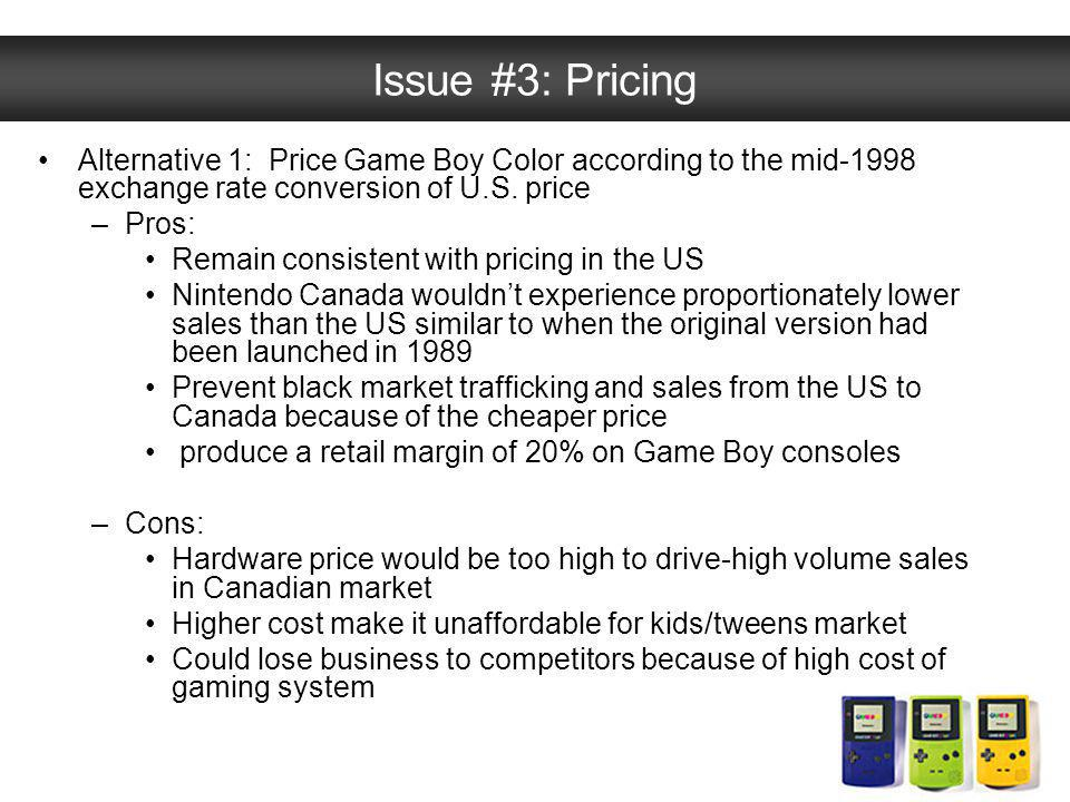 Issue #3: Pricing Alternative 1: Price Game Boy Color according to the mid-1998 exchange rate conversion of U.S. price –Pros: Remain consistent with p
