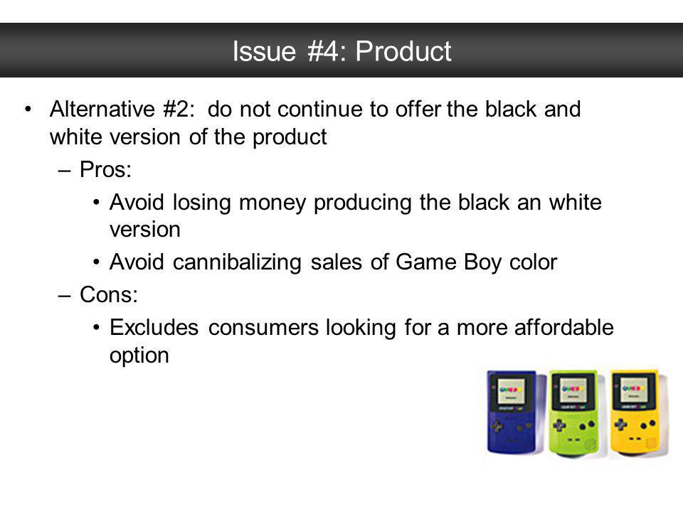 Issue #4: Product Alternative #2: do not continue to offer the black and white version of the product –Pros: Avoid losing money producing the black an
