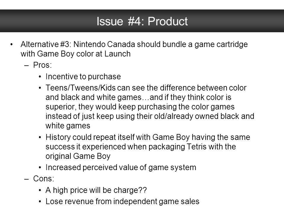 Issue #4: Product Alternative #3: Nintendo Canada should bundle a game cartridge with Game Boy color at Launch –Pros: Incentive to purchase Teens/Twee