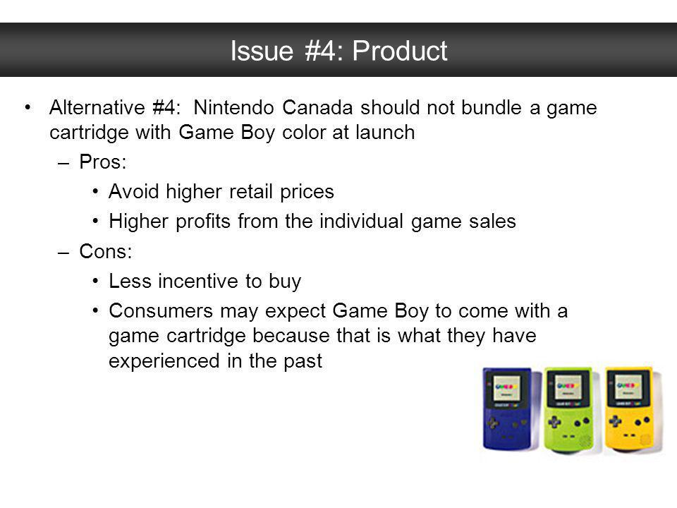 Issue #4: Product Alternative #4: Nintendo Canada should not bundle a game cartridge with Game Boy color at launch –Pros: Avoid higher retail prices H
