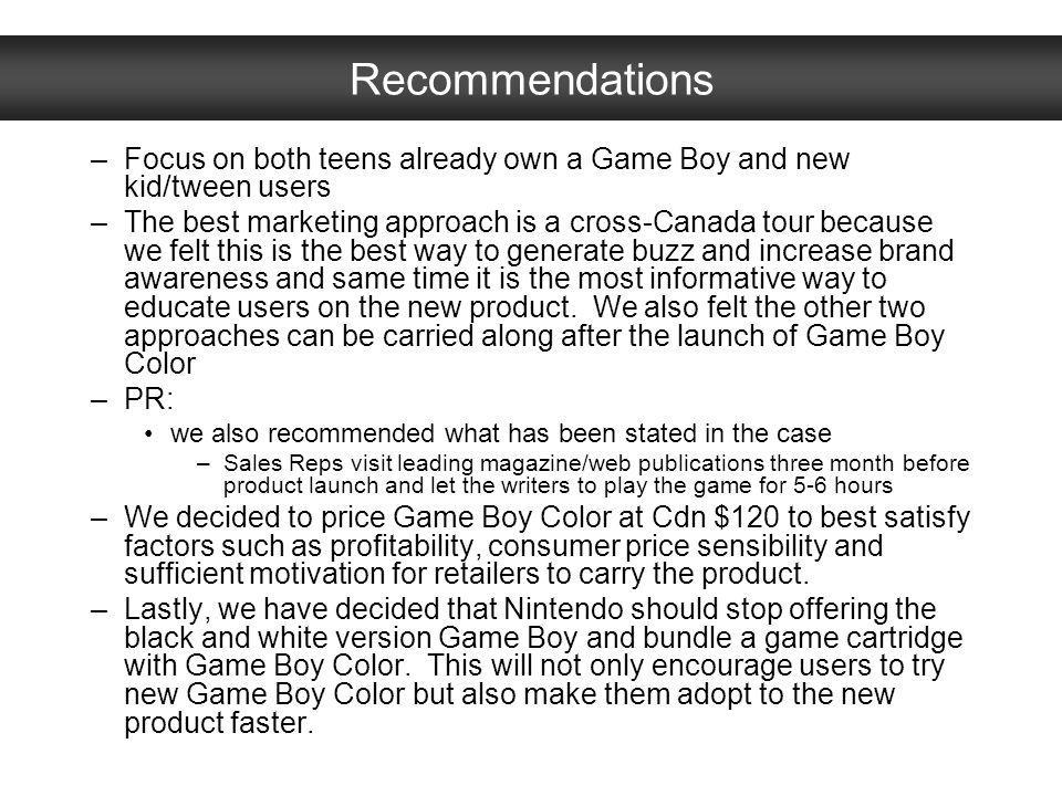 Recommendations –Focus on both teens already own a Game Boy and new kid/tween users –The best marketing approach is a cross-Canada tour because we fel