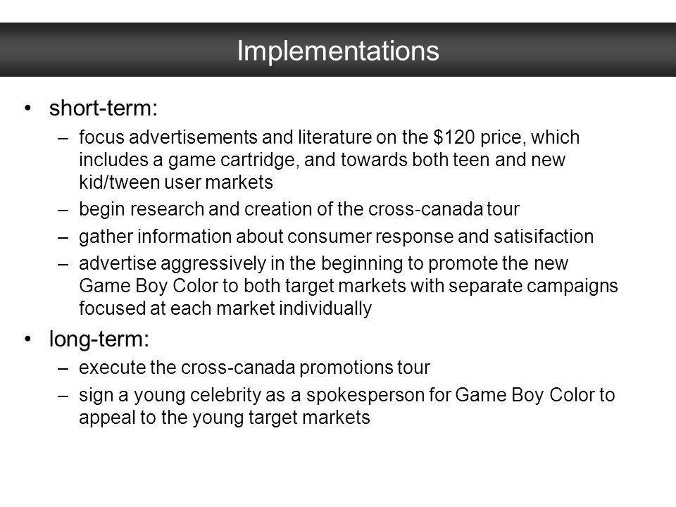 Implementations short-term: –focus advertisements and literature on the $120 price, which includes a game cartridge, and towards both teen and new kid