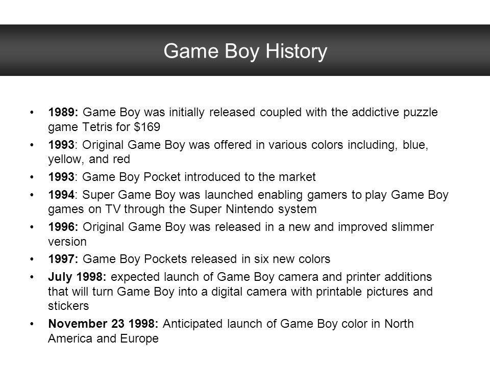 Game Boy History 1989: Game Boy was initially released coupled with the addictive puzzle game Tetris for $169 1993: Original Game Boy was offered in v