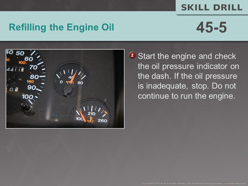 Refilling the Engine Oil Start the engine and check the oil pressure indicator on the dash.