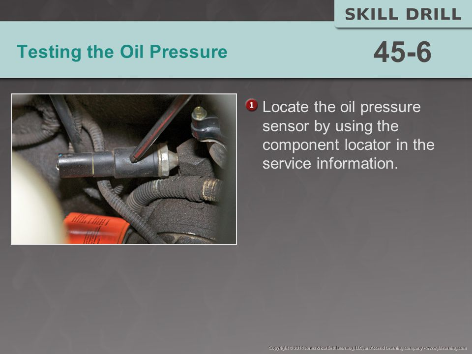 Testing the Oil Pressure Locate the oil pressure sensor by using the component locator in the service information.