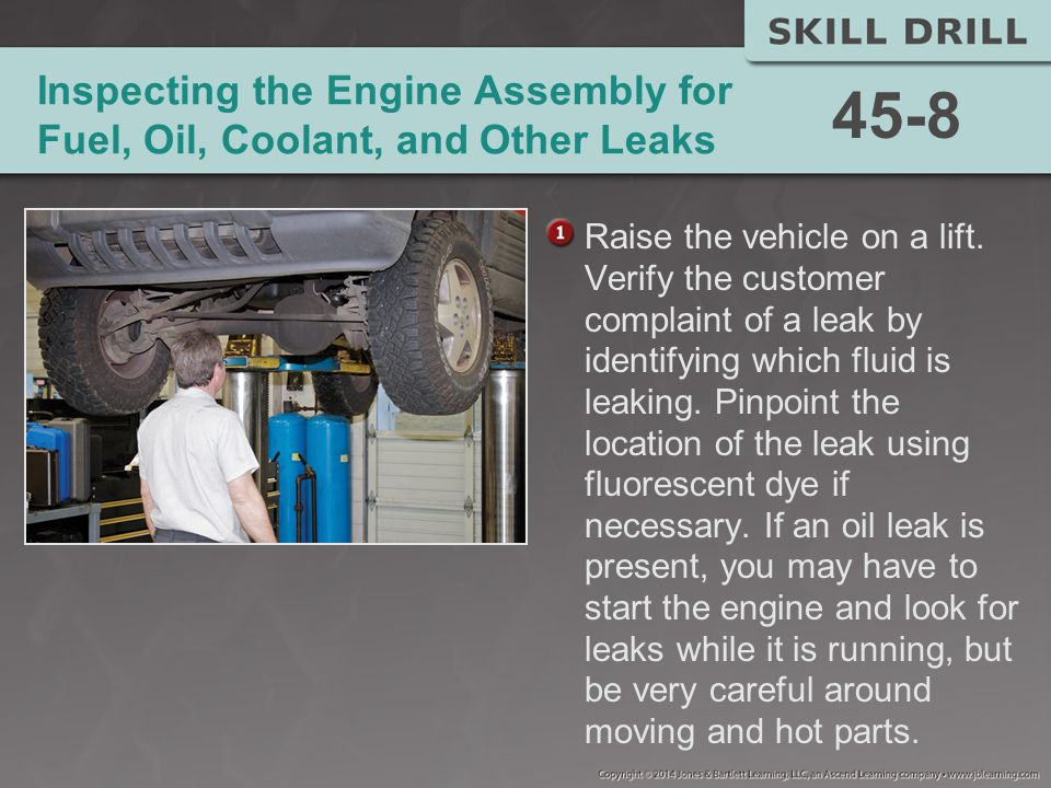 Inspecting the Engine Assembly for Fuel, Oil, Coolant, and Other Leaks Raise the vehicle on a lift.