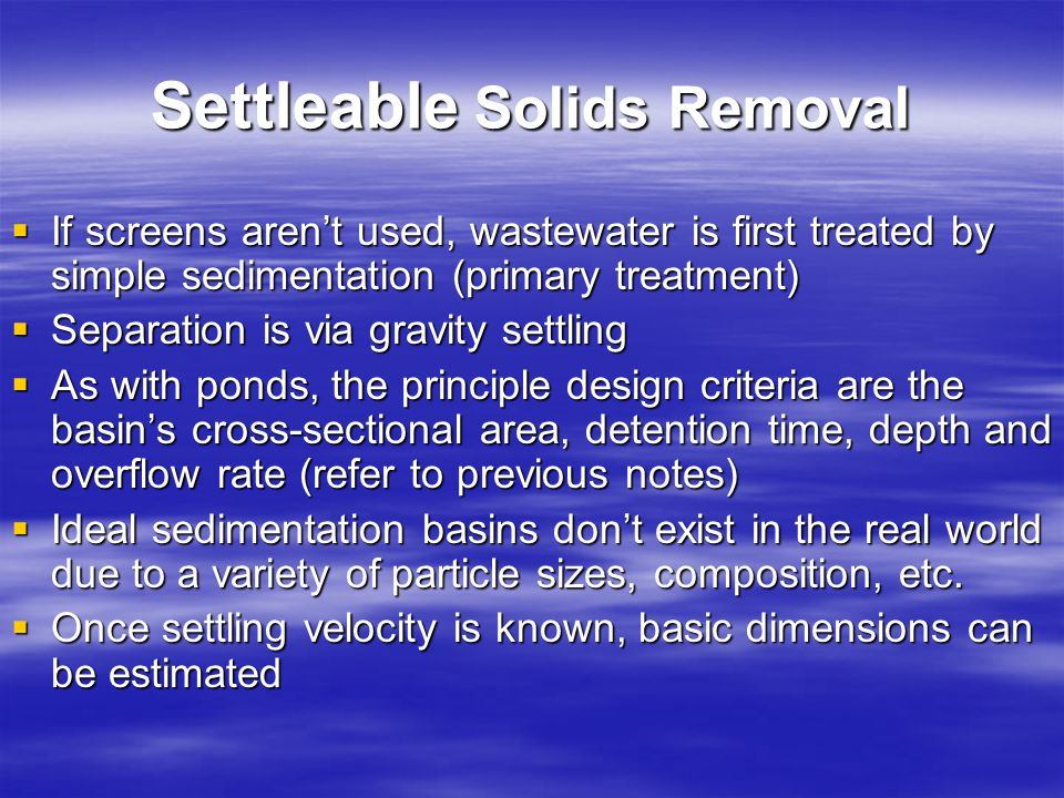 Settleable Solids Removal If screens arent used, wastewater is first treated by simple sedimentation (primary treatment) If screens arent used, wastew