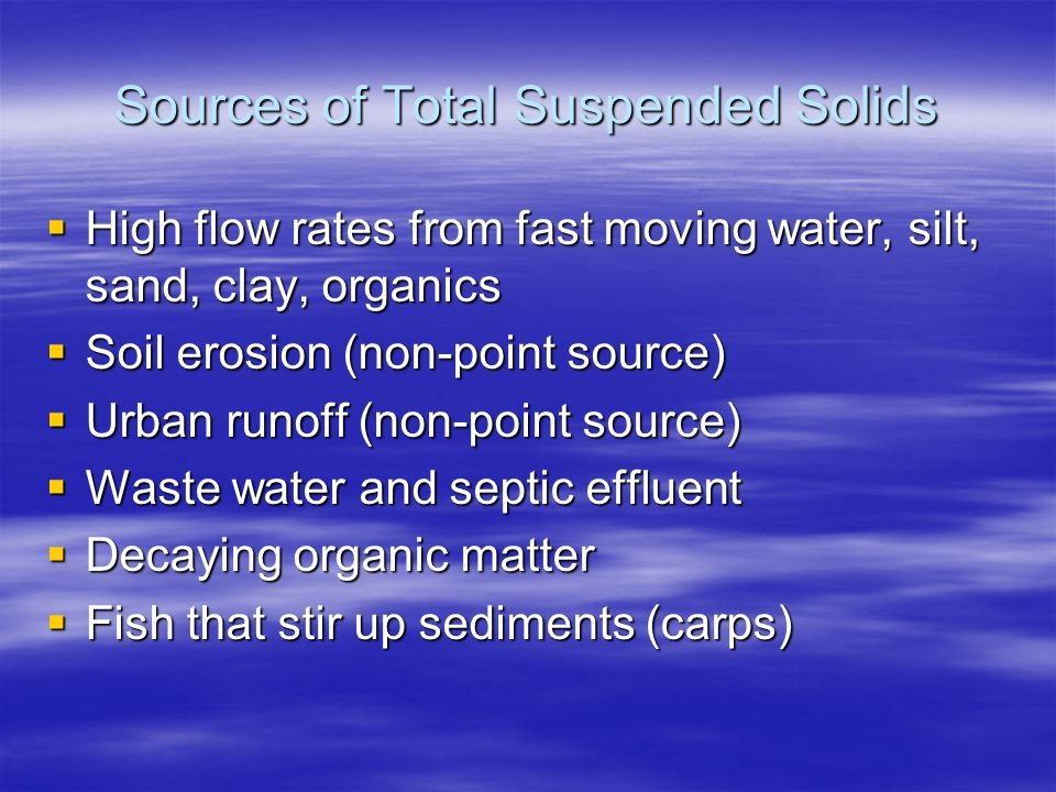 Sources of Total Suspended Solids High flow rates from fast moving water, silt, sand, clay, organics High flow rates from fast moving water, silt, san