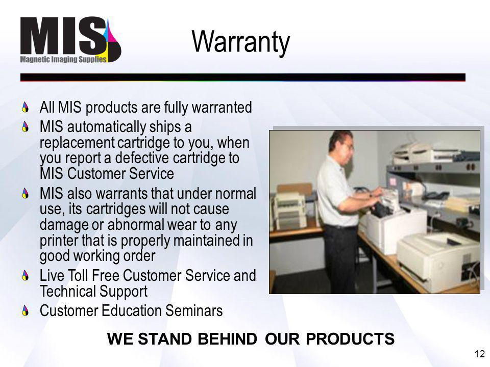 12 Warranty All MIS products are fully warranted MIS automatically ships a replacement cartridge to you, when you report a defective cartridge to MIS Customer Service MIS also warrants that under normal use, its cartridges will not cause damage or abnormal wear to any printer that is properly maintained in good working order Live Toll Free Customer Service and Technical Support Customer Education Seminars WE STAND BEHIND OUR PRODUCTS