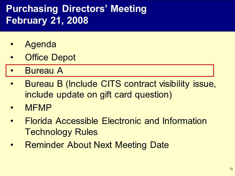 19 Agenda Office Depot Bureau A Bureau B (Include CITS contract visibility issue, include update on gift card question) MFMP Florida Accessible Electronic and Information Technology Rules Reminder About Next Meeting Date Purchasing Directors Meeting February 21, 2008