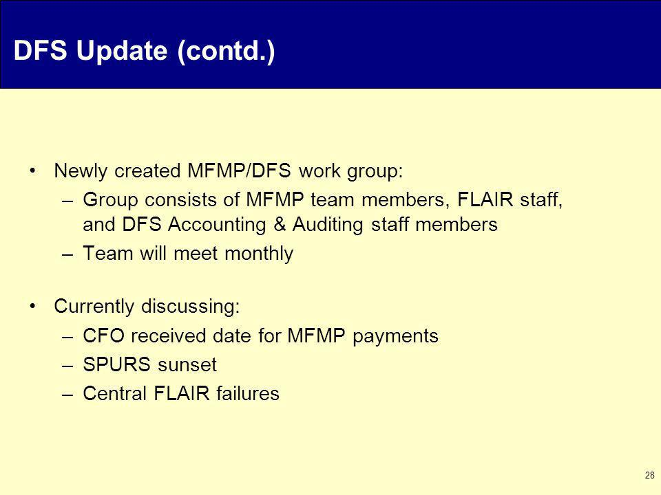 28 DFS Update (contd.) Newly created MFMP/DFS work group: –Group consists of MFMP team members, FLAIR staff, and DFS Accounting & Auditing staff members –Team will meet monthly Currently discussing: –CFO received date for MFMP payments –SPURS sunset –Central FLAIR failures