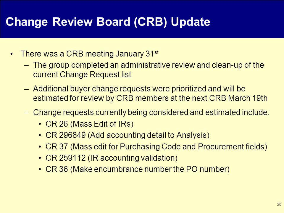 30 Change Review Board (CRB) Update There was a CRB meeting January 31 st –The group completed an administrative review and clean-up of the current Change Request list –Additional buyer change requests were prioritized and will be estimated for review by CRB members at the next CRB March 19th –Change requests currently being considered and estimated include: CR 26 (Mass Edit of IRs) CR 296849 (Add accounting detail to Analysis) CR 37 (Mass edit for Purchasing Code and Procurement fields) CR 259112 (IR accounting validation) CR 36 (Make encumbrance number the PO number)