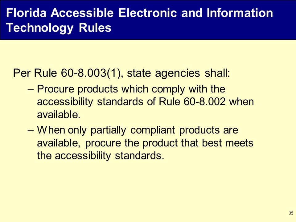 35 Florida Accessible Electronic and Information Technology Rules Per Rule 60-8.003(1), state agencies shall: –Procure products which comply with the accessibility standards of Rule 60-8.002 when available.