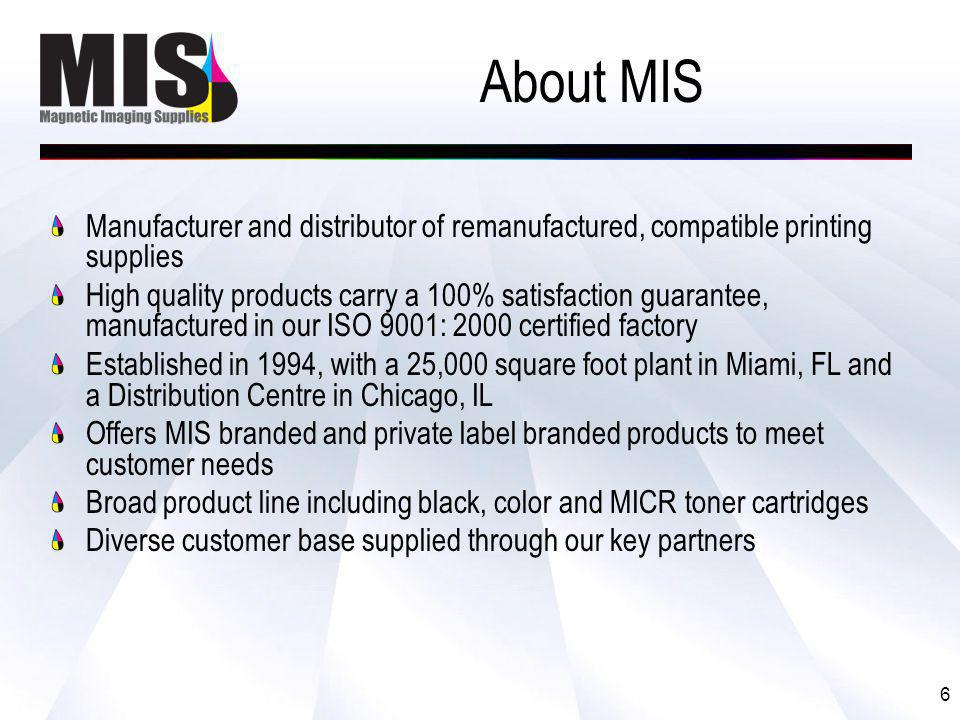 6 About MIS Manufacturer and distributor of remanufactured, compatible printing supplies High quality products carry a 100% satisfaction guarantee, manufactured in our ISO 9001: 2000 certified factory Established in 1994, with a 25,000 square foot plant in Miami, FL and a Distribution Centre in Chicago, IL Offers MIS branded and private label branded products to meet customer needs Broad product line including black, color and MICR toner cartridges Diverse customer base supplied through our key partners