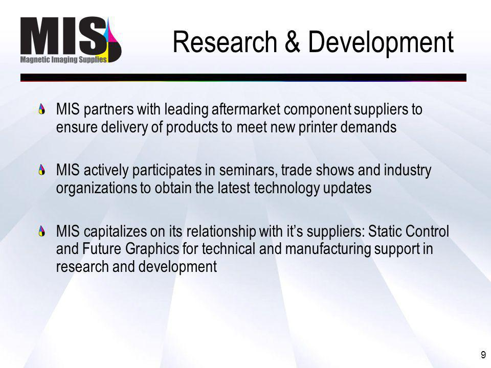 9 MIS partners with leading aftermarket component suppliers to ensure delivery of products to meet new printer demands MIS actively participates in seminars, trade shows and industry organizations to obtain the latest technology updates MIS capitalizes on its relationship with its suppliers: Static Control and Future Graphics for technical and manufacturing support in research and development Research & Development