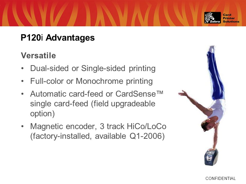 CONFIDENTIAL P120i Advantages Versatile Dual-sided or Single-sided printing Full-color or Monochrome printing Automatic card-feed or CardSense single