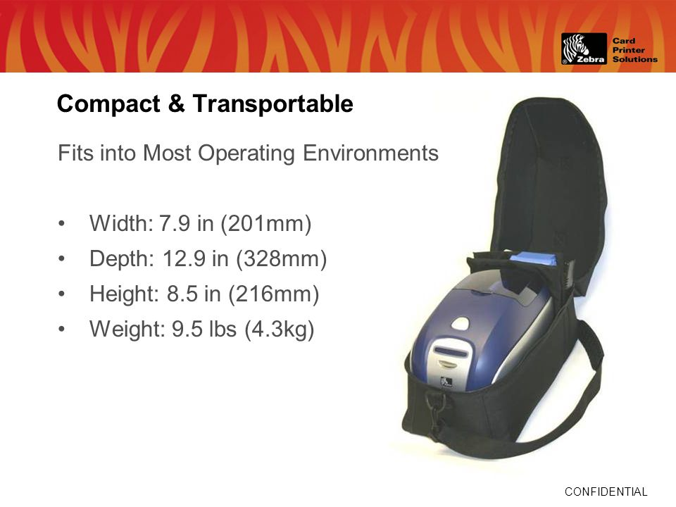 CONFIDENTIAL Compact & Transportable Fits into Most Operating Environments Width: 7.9 in (201mm) Depth: 12.9 in (328mm) Height: 8.5 in (216mm) Weight: