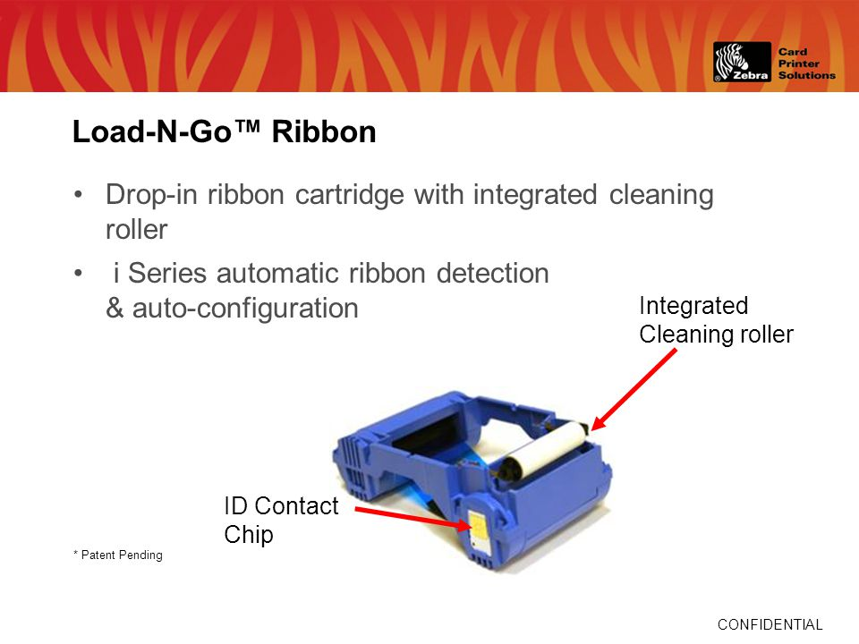 CONFIDENTIAL * Patent Pending Integrated Cleaning roller Load-N-Go Ribbon Drop-in ribbon cartridge with integrated cleaning roller i Series automatic ribbon detection & auto-configuration ID Contact Chip