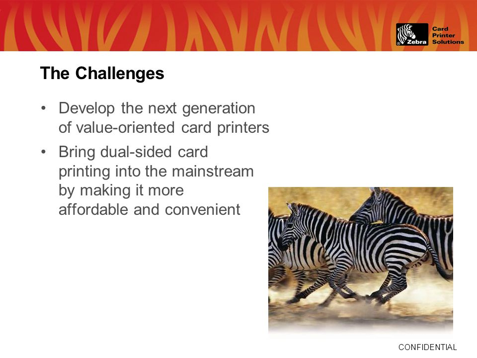The Challenges Develop the next generation of value-oriented card printers Bring dual-sided card printing into the mainstream by making it more afford