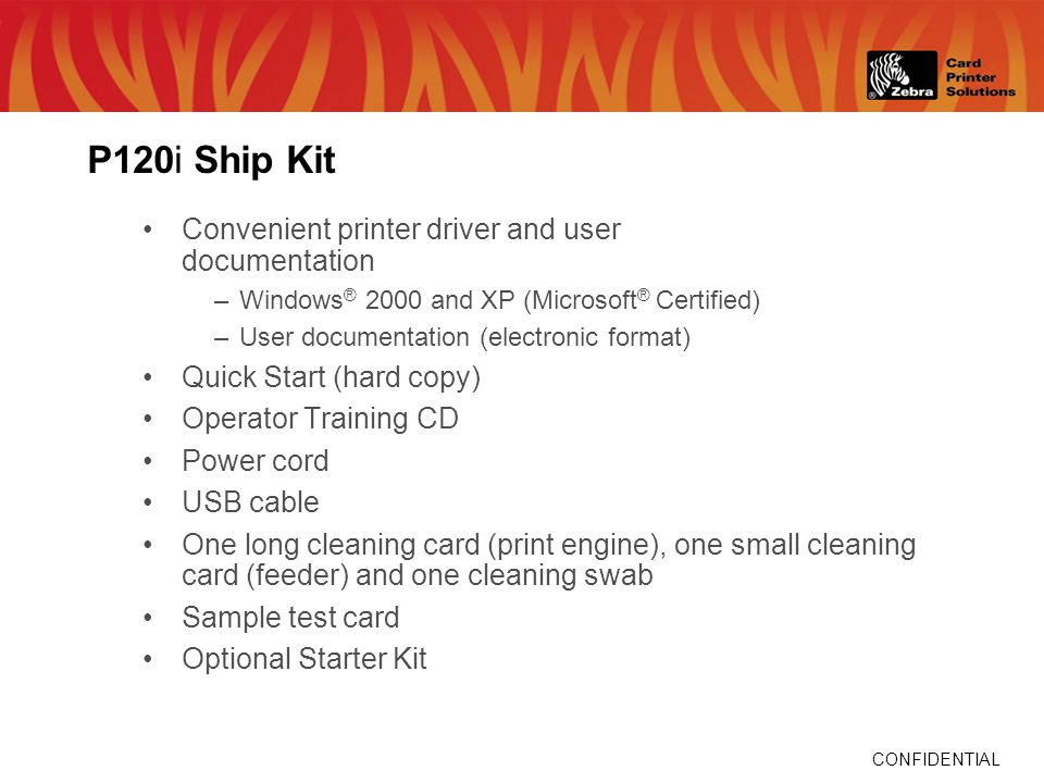 CONFIDENTIAL P120i Ship Kit Convenient printer driver and user documentation –Windows ® 2000 and XP (Microsoft ® Certified) –User documentation (electronic format) Quick Start (hard copy) Operator Training CD Power cord USB cable One long cleaning card (print engine), one small cleaning card (feeder) and one cleaning swab Sample test card Optional Starter Kit