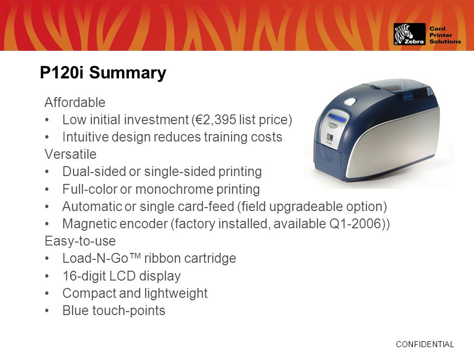 CONFIDENTIAL P120i Summary Affordable Low initial investment (2,395 list price) Intuitive design reduces training costs Versatile Dual-sided or single