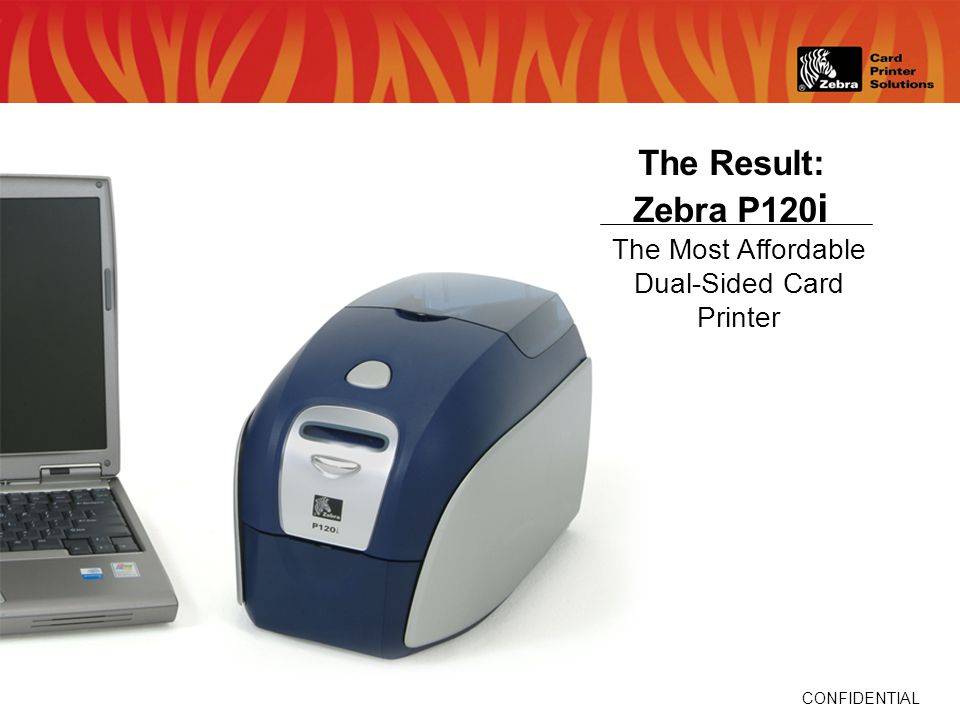 CONFIDENTIAL The Result: Zebra P120 i The Most Affordable Dual-Sided Card Printer