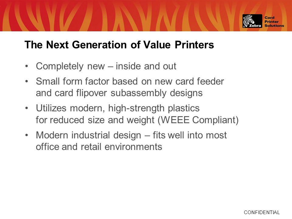 CONFIDENTIAL The Next Generation of Value Printers Completely new – inside and out Small form factor based on new card feeder and card flipover subassembly designs Utilizes modern, high-strength plastics for reduced size and weight (WEEE Compliant) Modern industrial design – fits well into most office and retail environments