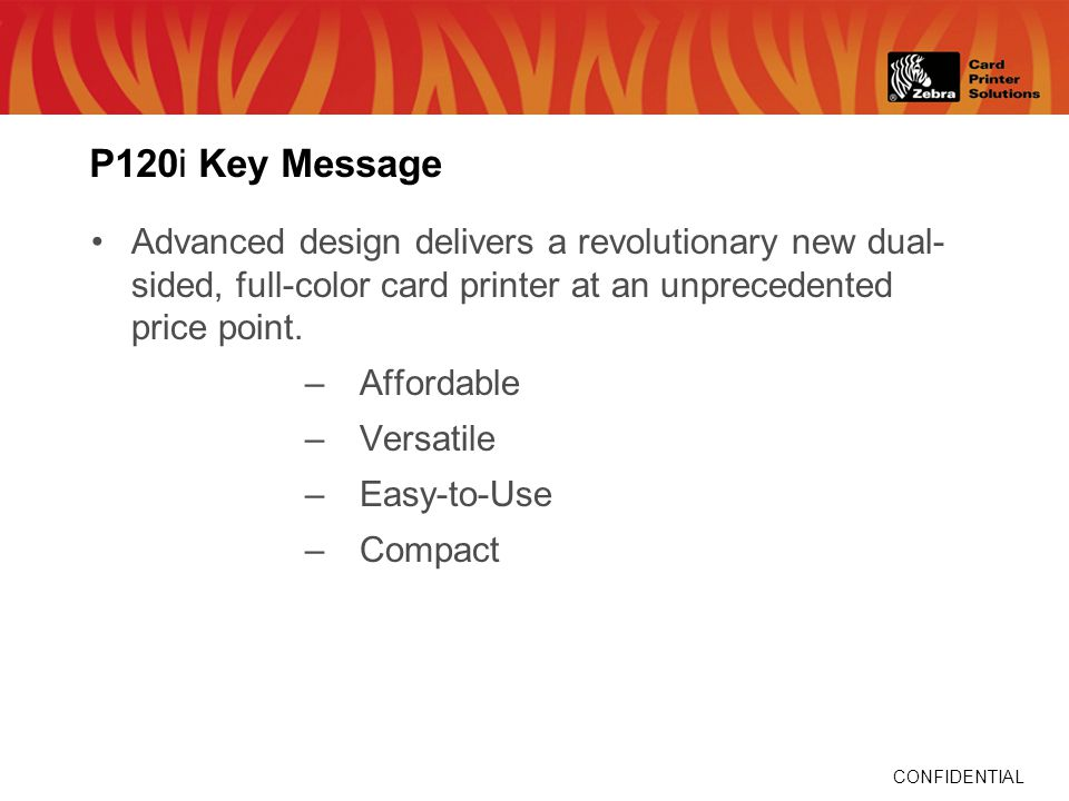 CONFIDENTIAL P120i Key Message Advanced design delivers a revolutionary new dual- sided, full-color card printer at an unprecedented price point.