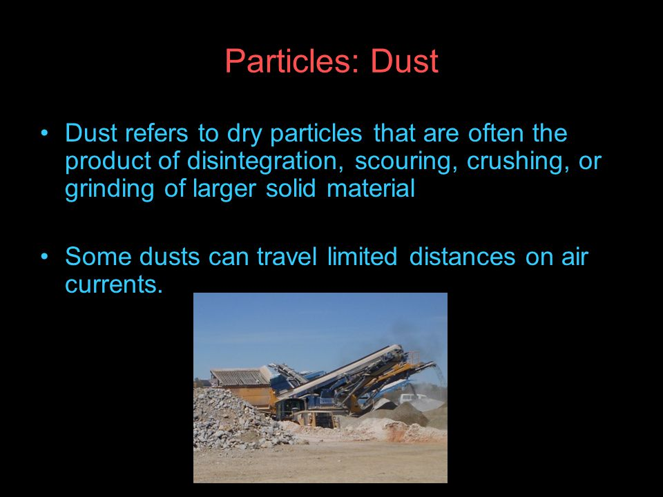 Particles: Dust Dust refers to dry particles that are often the product of disintegration, scouring, crushing, or grinding of larger solid material Some dusts can travel limited distances on air currents.