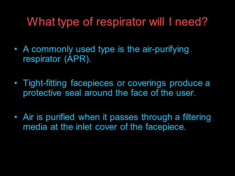 What type of respirator will I need.A commonly used type is the air-purifying respirator (APR).